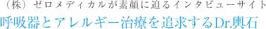 (株)(株)ゼロメディカルが素顔に迫るインタビューサイト 呼吸器とアレルギー治療を追求するDr.輿石
